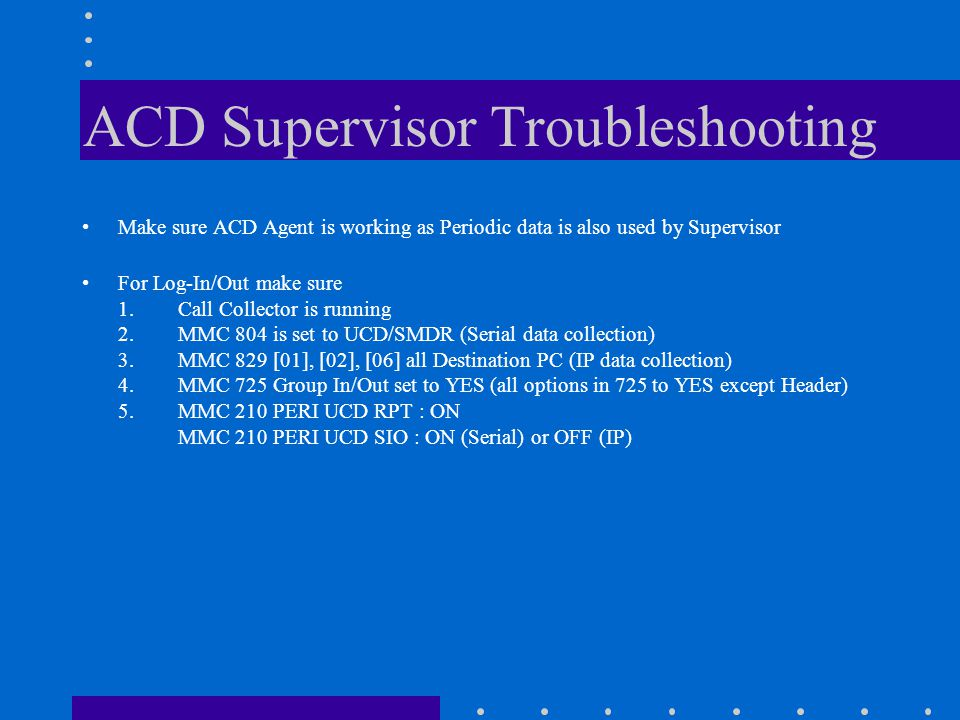 ACD Supervisor Troubleshooting Make sure ACD Agent is working as Periodic data is also used by Supervisor For Log-In/Out make sure 1.Call Collector is running 2.MMC 804 is set to UCD/SMDR (Serial data collection) 3.MMC 829 [01], [02], [06] all Destination PC (IP data collection) 4.MMC 725 Group In/Out set to YES (all options in 725 to YES except Header) 5.MMC 210 PERI UCD RPT : ON MMC 210 PERI UCD SIO : ON (Serial) or OFF (IP)