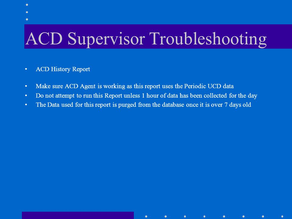 ACD Supervisor Troubleshooting ACD History Report Make sure ACD Agent is working as this report uses the Periodic UCD data Do not attempt to run this Report unless 1 hour of data has been collected for the day The Data used for this report is purged from the database once it is over 7 days old