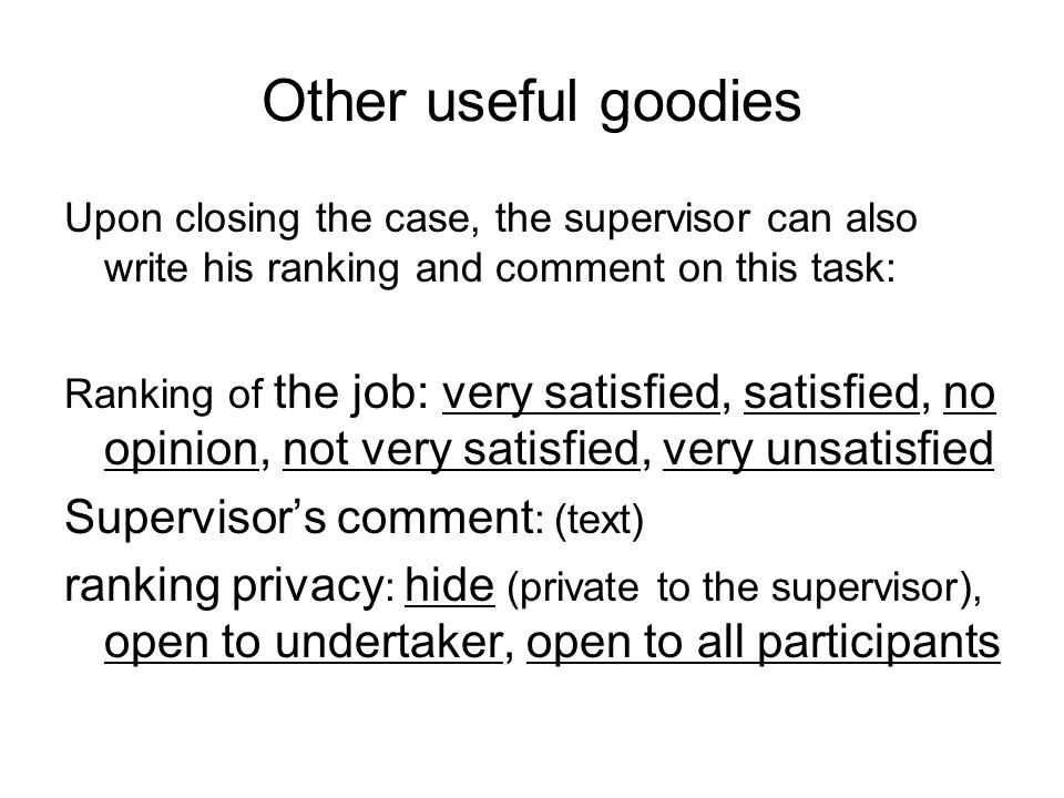 Other useful goodies Upon closing the case, the supervisor can also write his ranking and comment on this task: Ranking of the job: very satisfied, satisfied, no opinion, not very satisfied, very unsatisfied Supervisor's comment : (text) ranking privacy : hide (private to the supervisor), open to undertaker, open to all participants