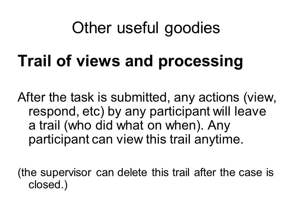 Other useful goodies Trail of views and processing After the task is submitted, any actions (view, respond, etc) by any participant will leave a trail (who did what on when).