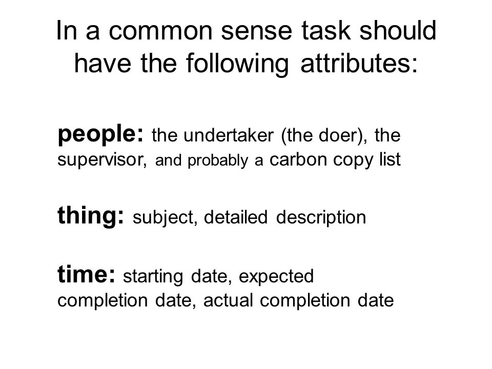 In a common sense task should have the following attributes: people: the undertaker (the doer), the supervisor, and probably a carbon copy list thing: subject, detailed description time: starting date, expected completion date, actual completion date