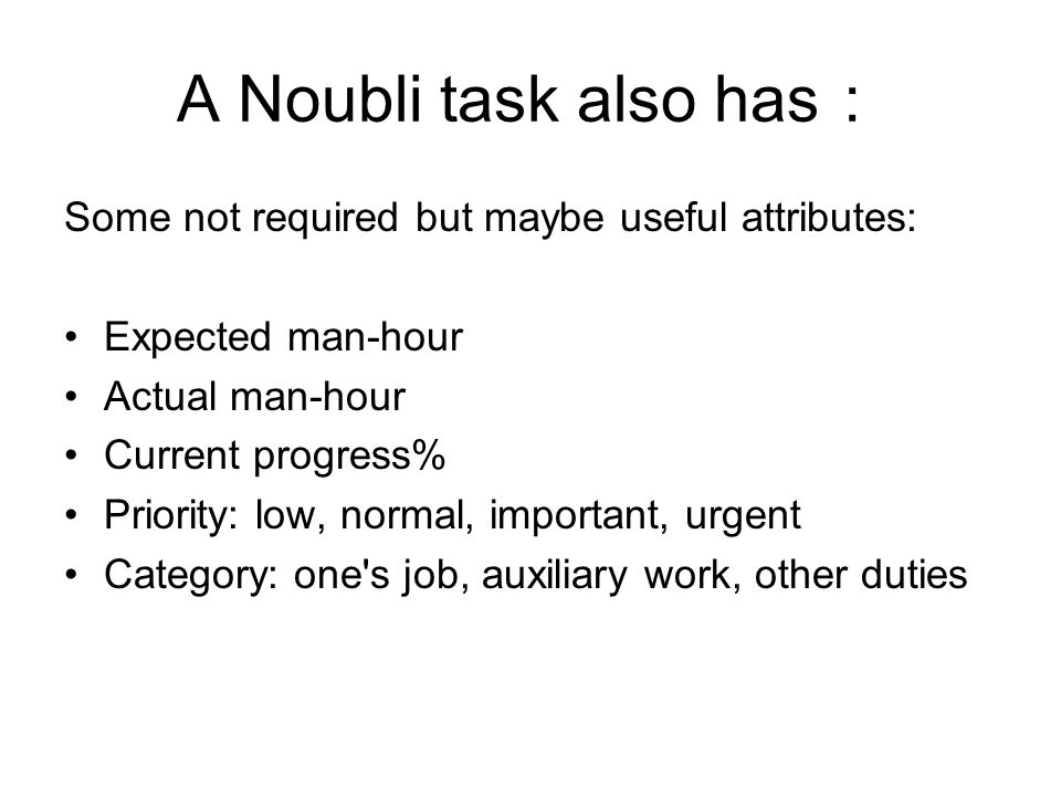 A Noubli task also has : Some not required but maybe useful attributes: Expected man-hour Actual man-hour Current progress% Priority: low, normal, important, urgent Category: one s job, auxiliary work, other duties