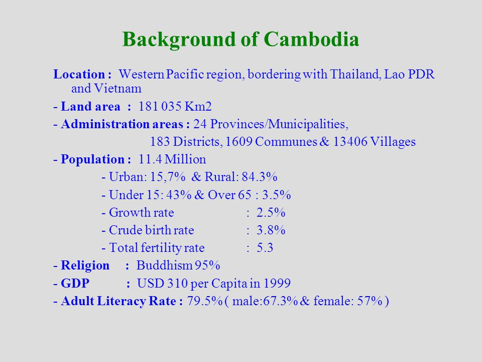 Background of Cambodia Location : Western Pacific region, bordering with Thailand, Lao PDR and Vietnam - Land area : 181 035 Km2 - Administration areas : 24 Provinces/Municipalities, 183 Districts, 1609 Communes & 13406 Villages - Population : 11.4 Million - Urban: 15,7% & Rural: 84.3% - Under 15: 43% & Over 65 : 3.5% - Growth rate : 2.5% - Crude birth rate : 3.8% - Total fertility rate : 5.3 - Religion : Buddhism 95% - GDP : USD 310 per Capita in 1999 - Adult Literacy Rate : 79.5% ( male:67.3% & female: 57% )
