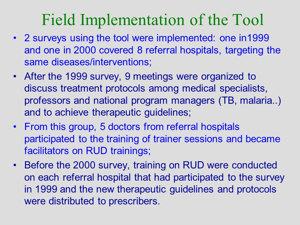 Field Implementation of the Tool 2 surveys using the tool were implemented: one in1999 and one in 2000 covered 8 referral hospitals, targeting the same diseases/interventions; After the 1999 survey, 9 meetings were organized to discuss treatment protocols among medical specialists, professors and national program managers (TB, malaria..) and to achieve therapeutic guidelines; From this group, 5 doctors from referral hospitals participated to the training of trainer sessions and became facilitators on RUD trainings; Before the 2000 survey, training on RUD were conducted on each referral hospital that had participated to the survey in 1999 and the new therapeutic guidelines and protocols were distributed to prescribers.