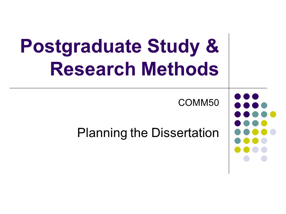 Postgraduate Study & Research Methods COMM50 Planning the Dissertation