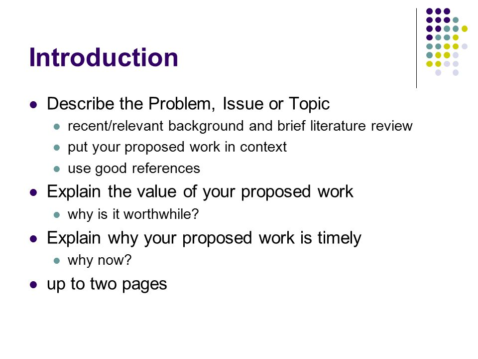 Introduction Describe the Problem, Issue or Topic recent/relevant background and brief literature review put your proposed work in context use good re