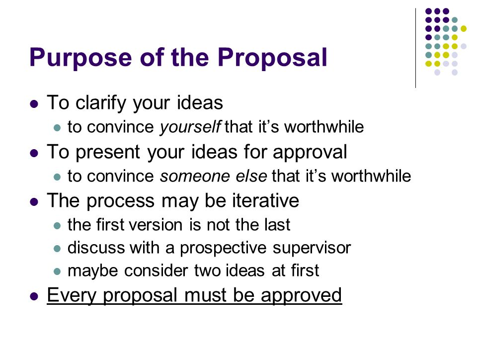 Purpose of the Proposal To clarify your ideas to convince yourself that it's worthwhile To present your ideas for approval to convince someone else th