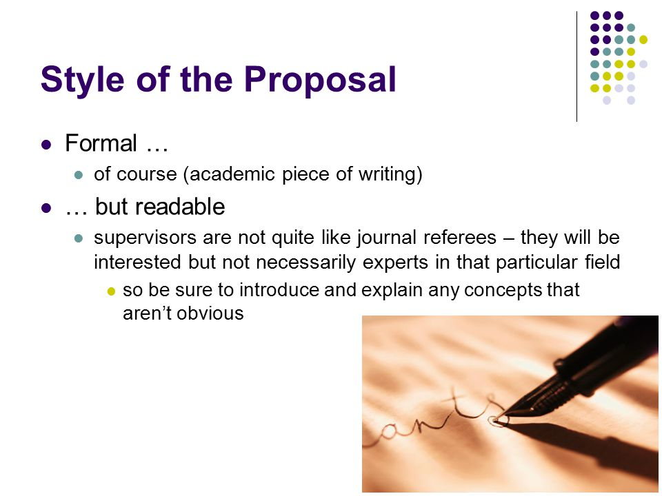 Style of the Proposal Formal … of course (academic piece of writing) … but readable supervisors are not quite like journal referees – they will be int