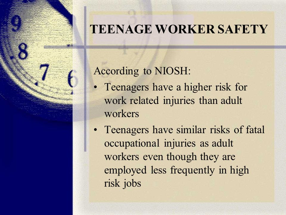 TEENAGE WORKER SAFETY According to NIOSH: Teenagers have a higher risk for work related injuries than adult workers Teenagers have similar risks of fatal occupational injuries as adult workers even though they are employed less frequently in high risk jobs