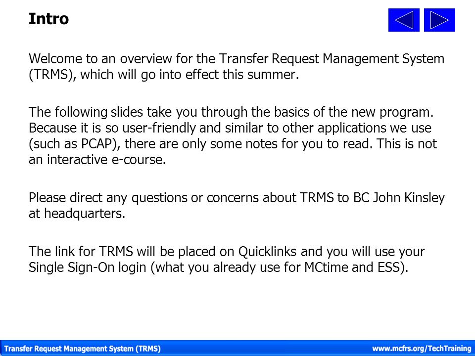 Intro Welcome to an overview for the Transfer Request Management System (TRMS), which will go into effect this summer. The following slides take you t