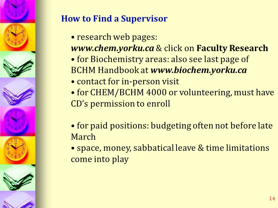 14 How to Find a Supervisor research web pages: www.chem.yorku.ca & click on Faculty Research for Biochemistry areas: also see last page of BCHM Handbook at www.biochem.yorku.ca contact for in-person visit for CHEM/BCHM 4000 or volunteering, must have CD's permission to enroll for paid positions: budgeting often not before late March space, money, sabbatical leave & time limitations come into play