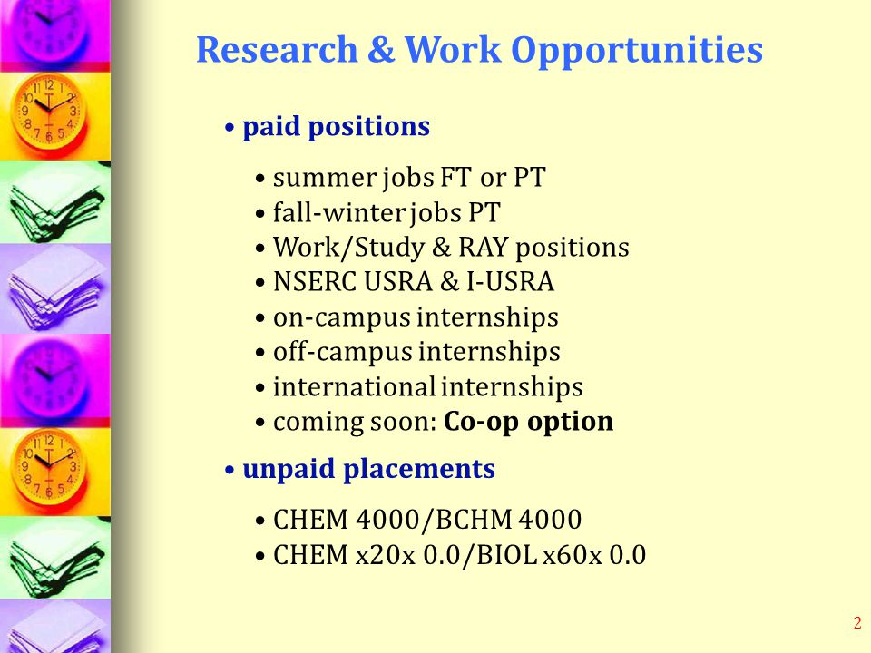 2 Research & Work Opportunities paid positions summer jobs FT or PT fall-winter jobs PT Work/Study & RAY positions NSERC USRA & I-USRA on-campus internships off-campus internships international internships coming soon: Co-op option unpaid placements CHEM 4000/BCHM 4000 CHEM x20x 0.0/BIOL x60x 0.0