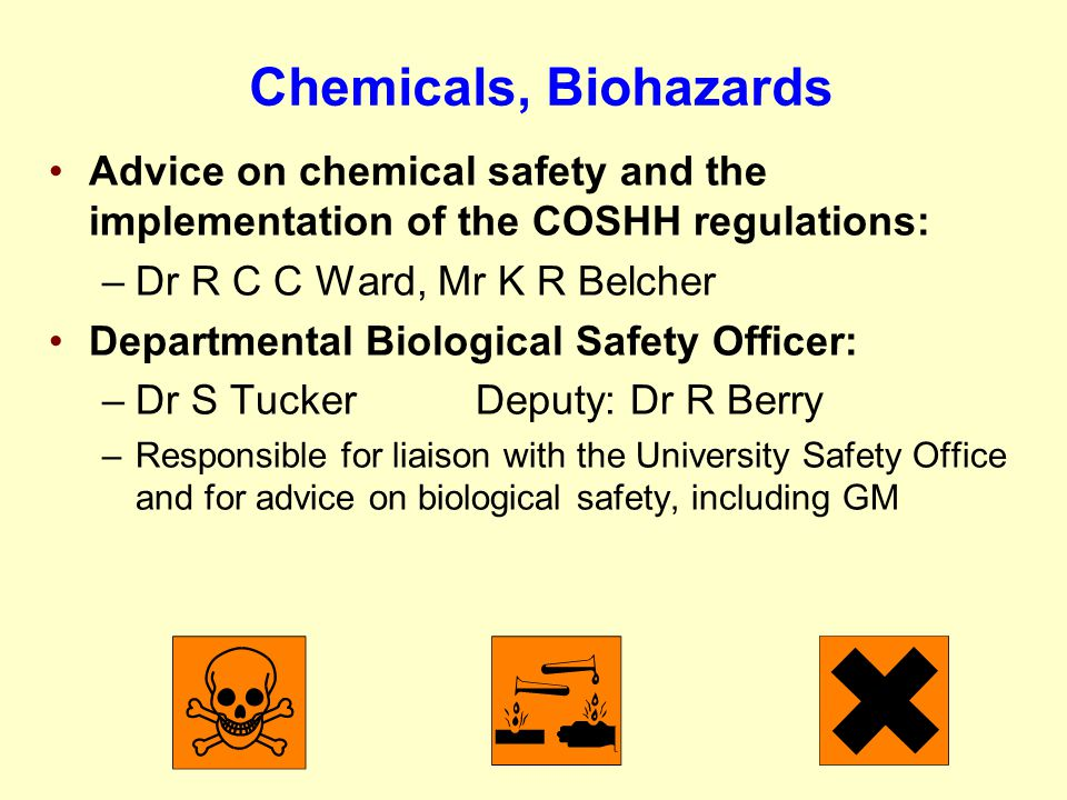 Chemicals, Biohazards Advice on chemical safety and the implementation of the COSHH regulations: –Dr R C C Ward, Mr K R Belcher Departmental Biologica