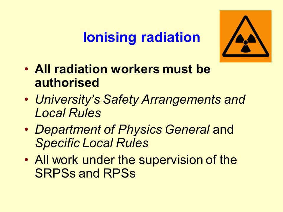 Ionising radiation All radiation workers must be authorised University's Safety Arrangements and Local Rules Department of Physics General and Specifi
