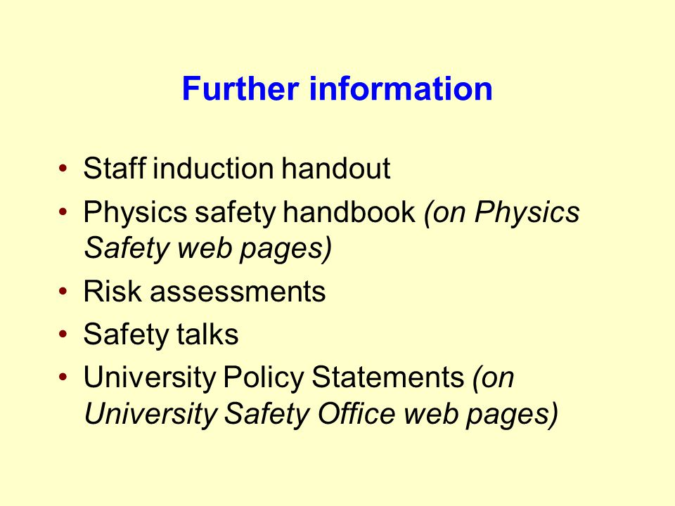 Further information Staff induction handout Physics safety handbook (on Physics Safety web pages) Risk assessments Safety talks University Policy Stat