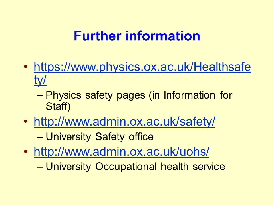 Further information https://www.physics.ox.ac.uk/Healthsafe ty/https://www.physics.ox.ac.uk/Healthsafe ty/ –Physics safety pages (in Information for S