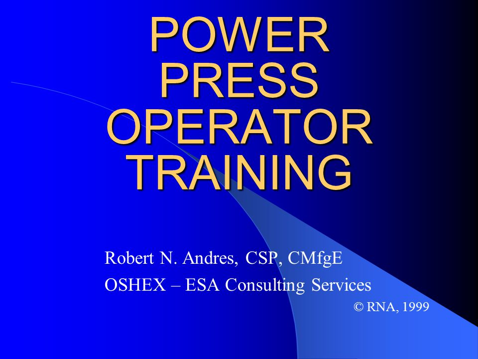 POWER PRESS OPERATOR TRAINING Robert N. Andres, CSP, CMfgE OSHEX – ESA Consulting Services © RNA, 1999