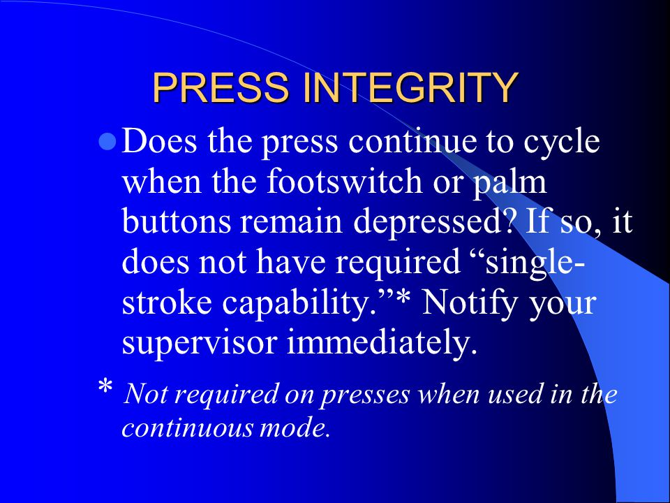 "PRESS INTEGRITY Does the press continue to cycle when the footswitch or palm buttons remain depressed? If so, it does not have required ""single- strok"