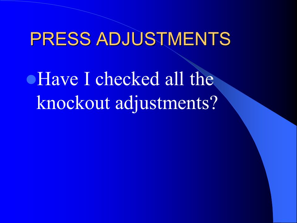 PRESS ADJUSTMENTS Have I checked all the knockout adjustments?