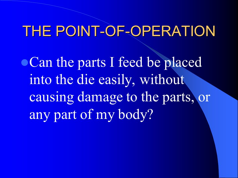 THE POINT-OF-OPERATION Can the parts I feed be placed into the die easily, without causing damage to the parts, or any part of my body?