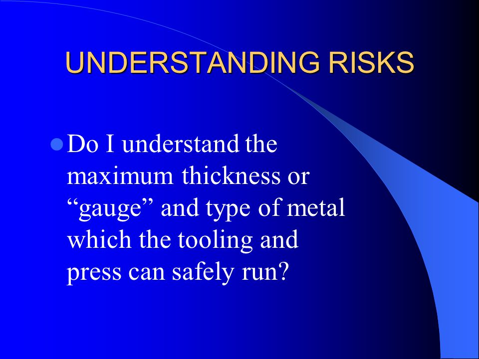 "UNDERSTANDING RISKS Do I understand the maximum thickness or ""gauge"" and type of metal which the tooling and press can safely run?"