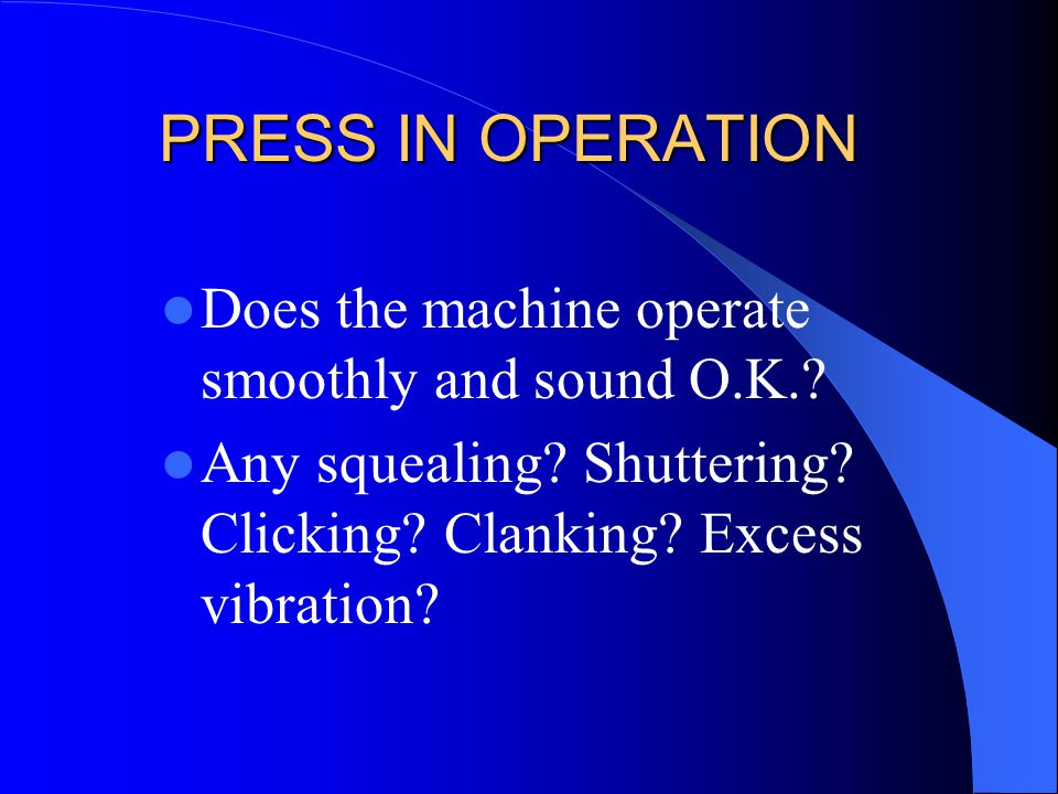 PRESS IN OPERATION Does the machine operate smoothly and sound O.K.? Any squealing? Shuttering? Clicking? Clanking? Excess vibration?