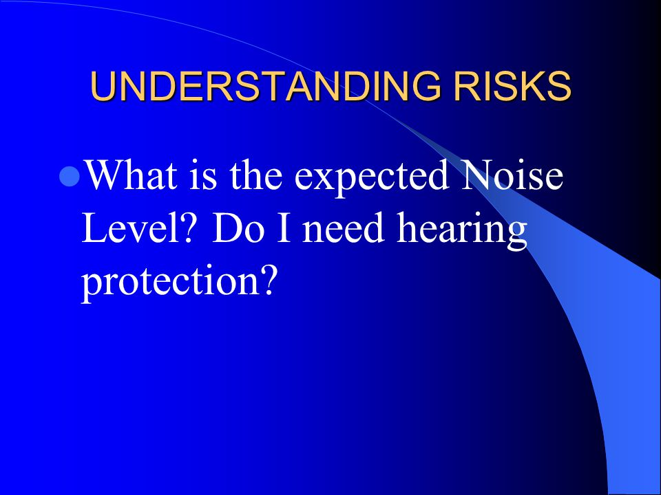 UNDERSTANDING RISKS What is the expected Noise Level? Do I need hearing protection?