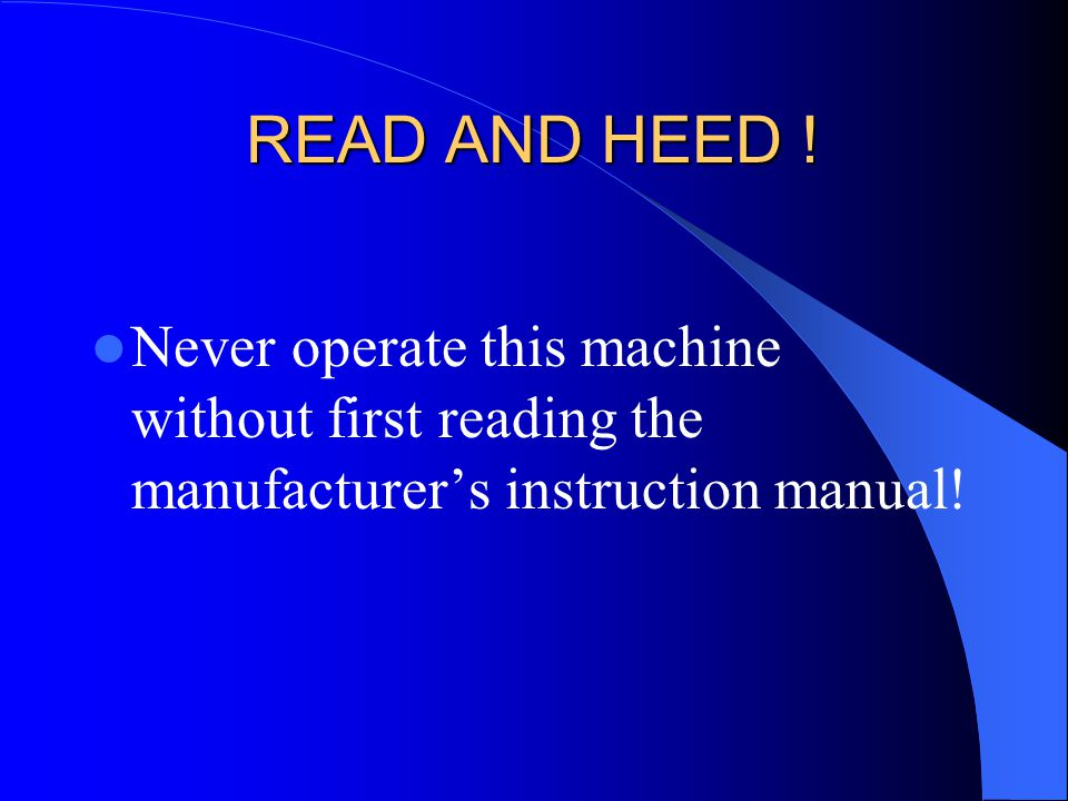 READ AND HEED ! Never operate this machine without first reading the manufacturer's instruction manual!