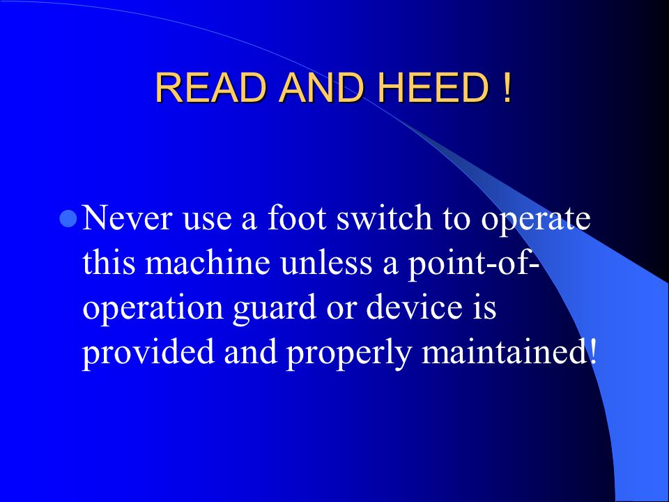 READ AND HEED ! Never use a foot switch to operate this machine unless a point-of- operation guard or device is provided and properly maintained!