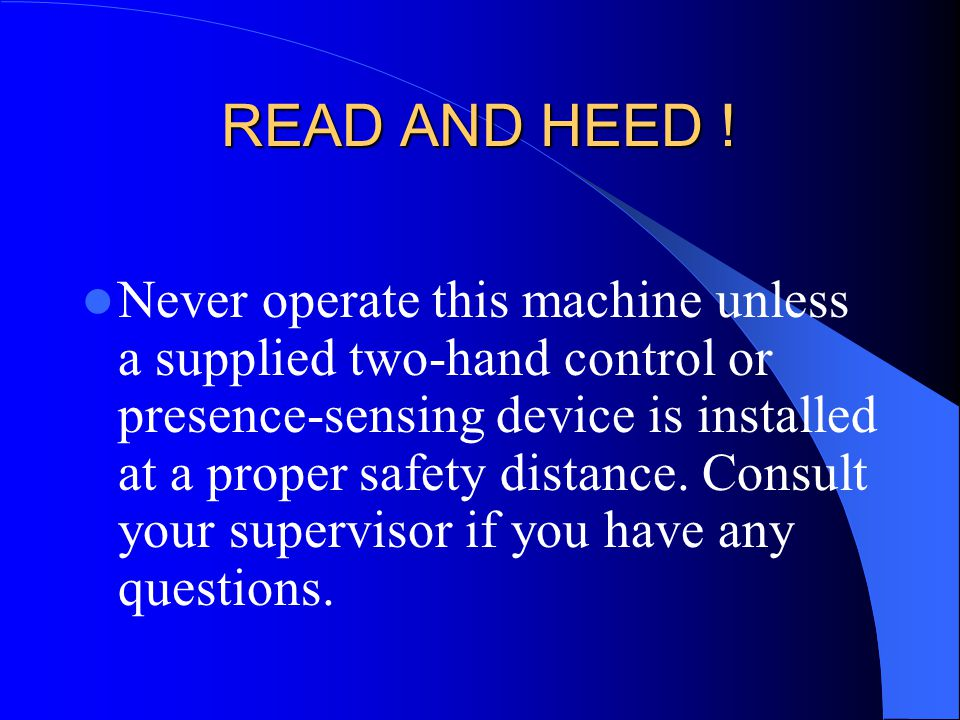 READ AND HEED ! Never operate this machine unless a supplied two-hand control or presence-sensing device is installed at a proper safety distance. Con