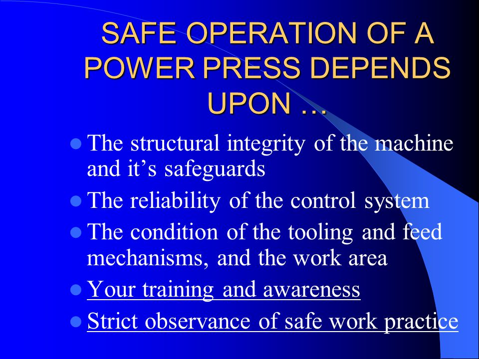SAFE OPERATION OF A POWER PRESS DEPENDS UPON … The structural integrity of the machine and it's safeguards The reliability of the control system The c
