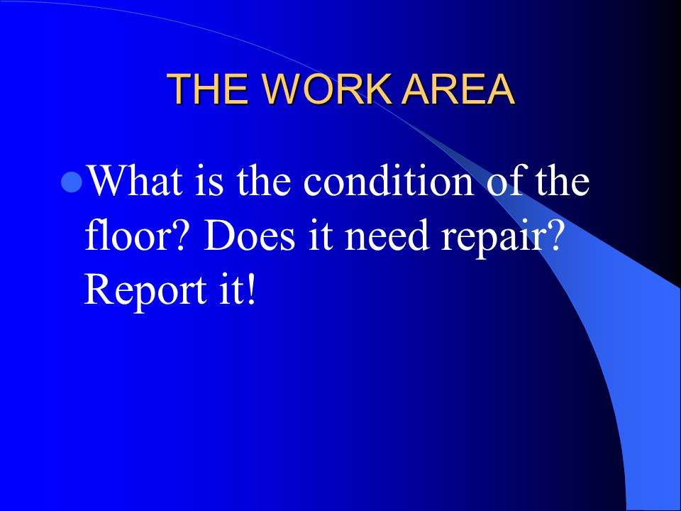 THE WORK AREA What is the condition of the floor? Does it need repair? Report it!