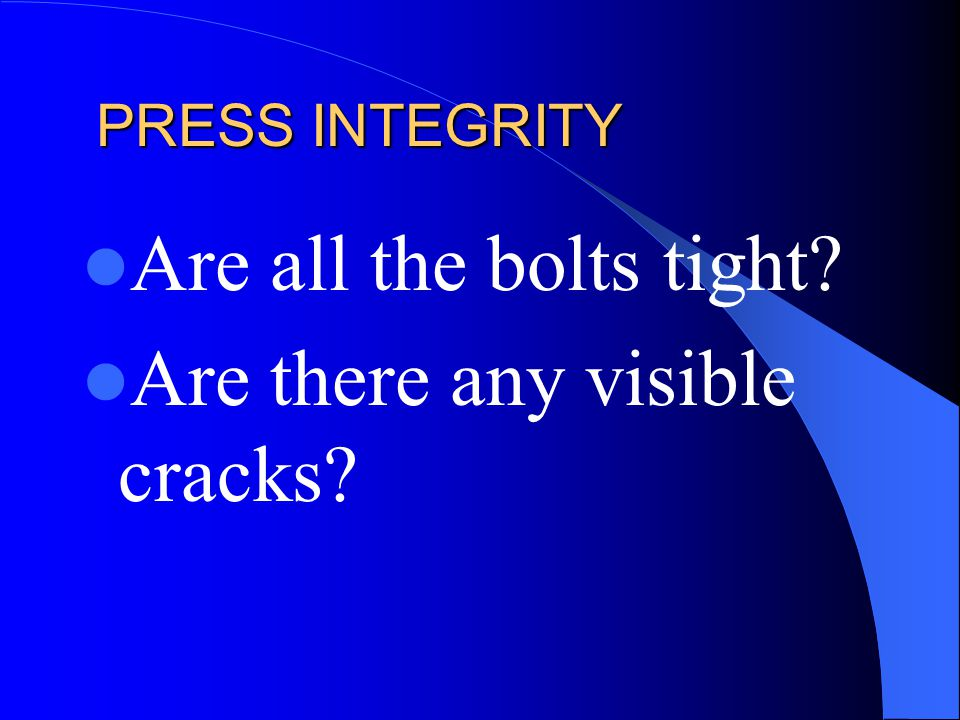 PRESS INTEGRITY Are all the bolts tight? Are there any visible cracks?