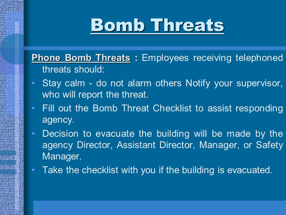 Bomb Threats Phone Bomb Threats Phone Bomb Threats : Employees receiving telephoned threats should: Stay calm - do not alarm others Notify your superv