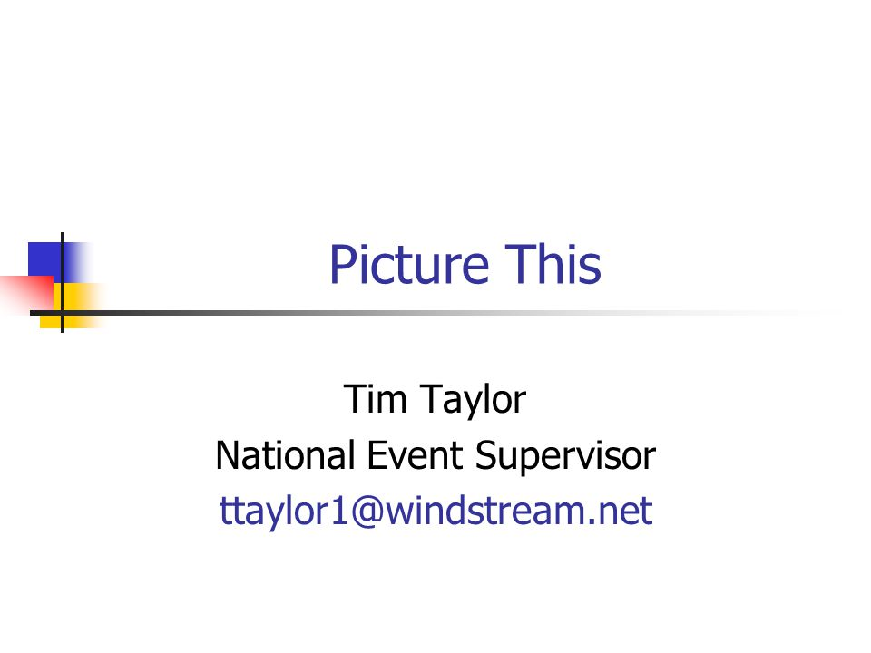 Picture This Tim Taylor National Event Supervisor ttaylor1@windstream.net