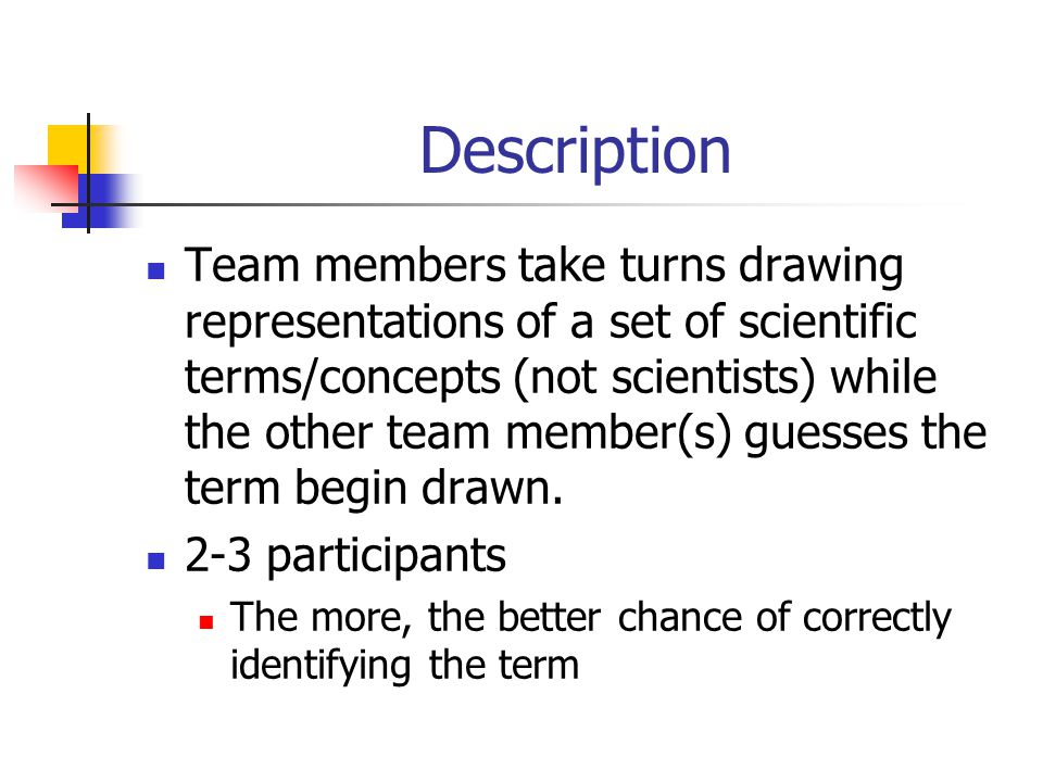 Description Team members take turns drawing representations of a set of scientific terms/concepts (not scientists) while the other team member(s) guesses the term begin drawn.