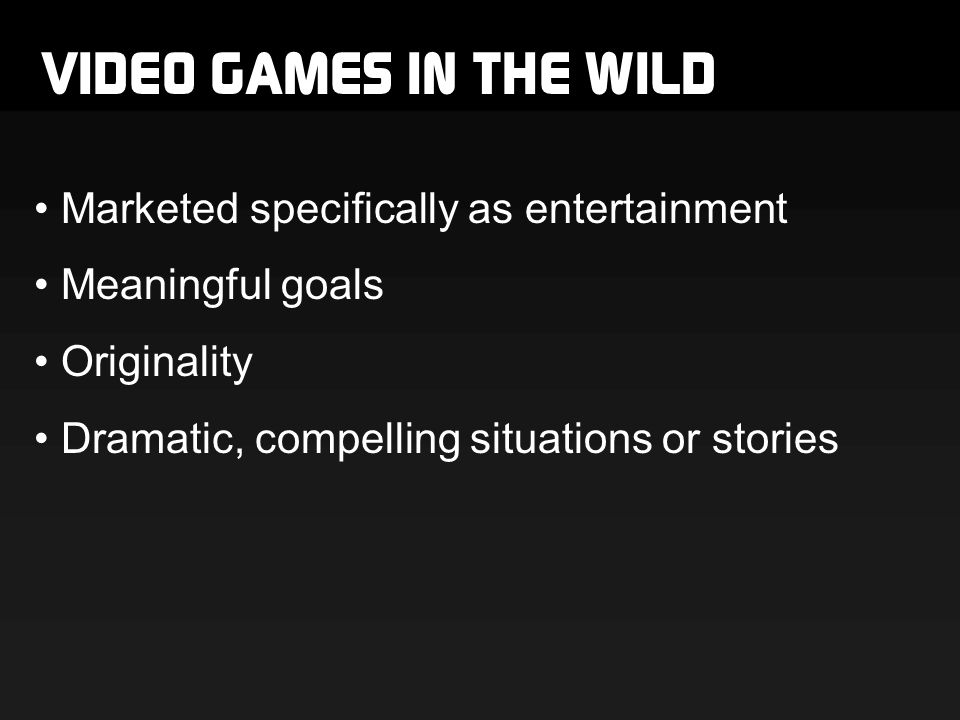 VIDEO GAMES IN THE WILD Marketed specifically as entertainment Meaningful goals Originality Dramatic, compelling situations or stories