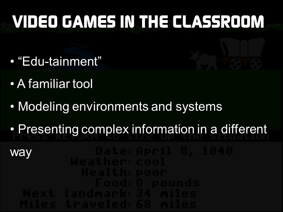 VIDEO GAMES IN THE CLASSROOM Edu-tainment A familiar tool Modeling environments and systems Presenting complex information in a different way