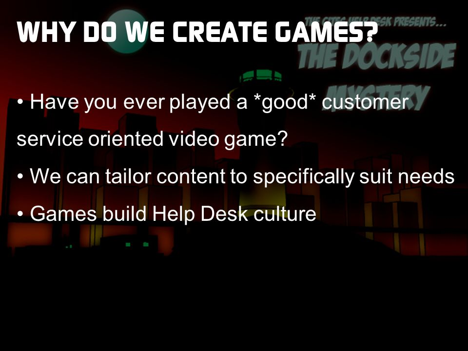 WHY DO WE CREATE GAMES. Have you ever played a *good* customer service oriented video game.