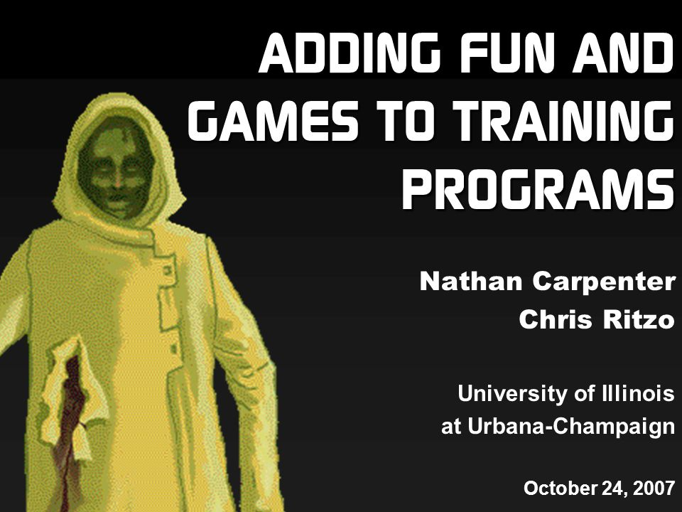 ADDING FUN AND GAMES TO TRAINING PROGRAMS Nathan Carpenter Chris Ritzo University of Illinois at Urbana-Champaign October 24, 2007