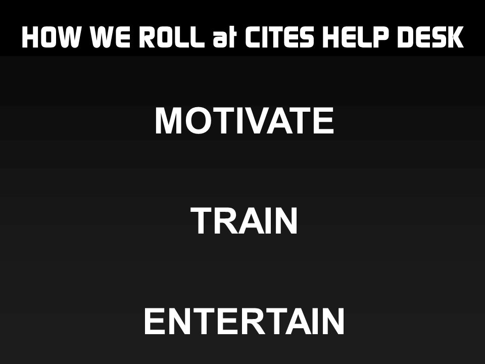 HOW WE ROLL at CITES HELP DESK MOTIVATE TRAIN ENTERTAIN