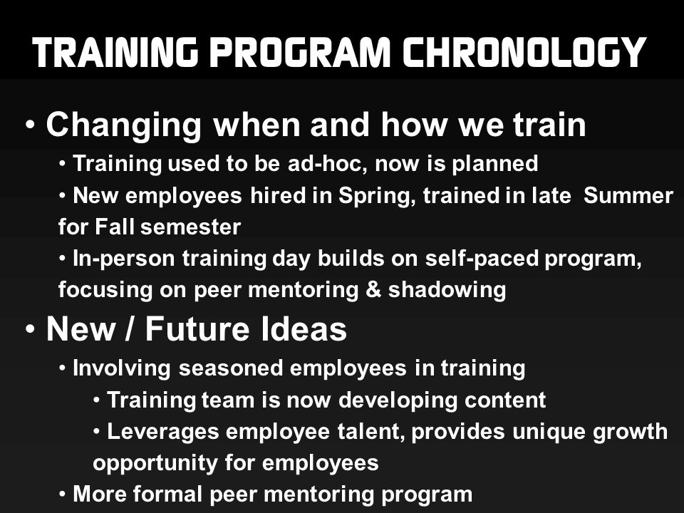 TRAINING PROGRAM CHRONOLOGY Changing when and how we train Training used to be ad-hoc, now is planned New employees hired in Spring, trained in late Summer for Fall semester In-person training day builds on self-paced program, focusing on peer mentoring & shadowing New / Future Ideas Involving seasoned employees in training Training team is now developing content Leverages employee talent, provides unique growth opportunity for employees More formal peer mentoring program