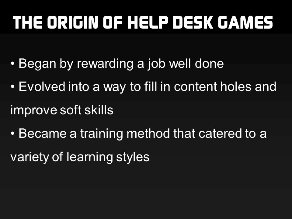 THE ORIGIN OF HELP DESK GAMES Began by rewarding a job well done Evolved into a way to fill in content holes and improve soft skills Became a training method that catered to a variety of learning styles