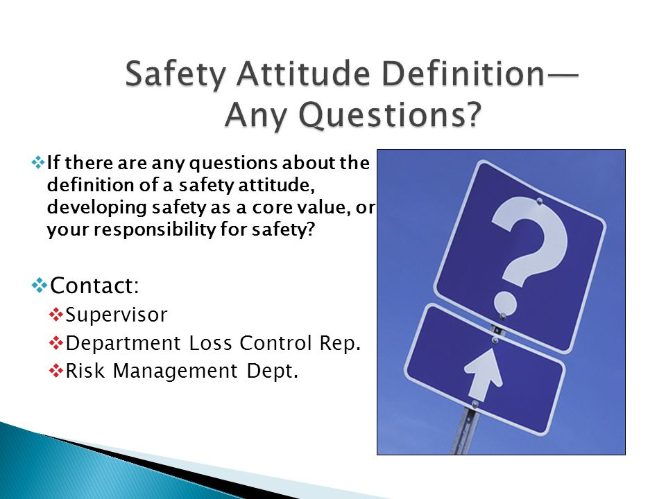  If there are any questions about the definition of a safety attitude, developing safety as a core value, or your responsibility for safety?  Contac
