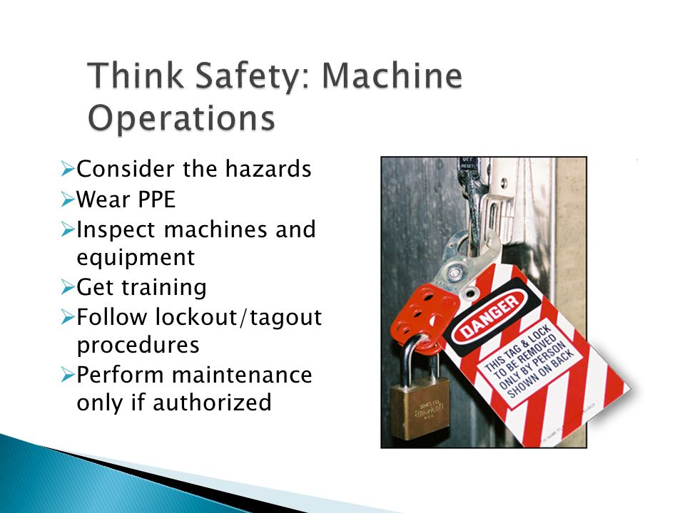  Consider the hazards  Wear PPE  Inspect machines and equipment  Get training  Follow lockout/tagout procedures  Perform maintenance only if aut