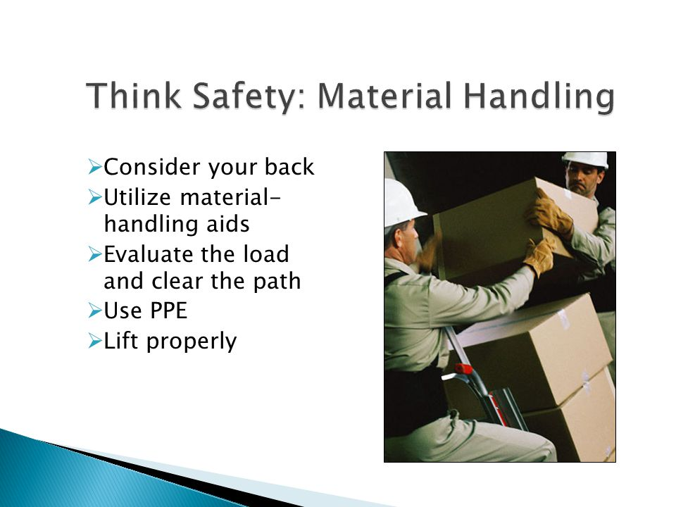  Consider your back  Utilize material- handling aids  Evaluate the load and clear the path  Use PPE  Lift properly