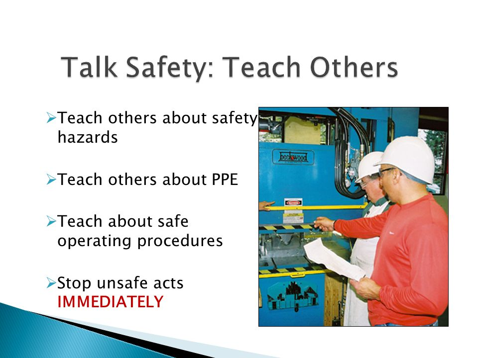  Teach others about safety hazards  Teach others about PPE  Teach about safe operating procedures  Stop unsafe acts IMMEDIATELY