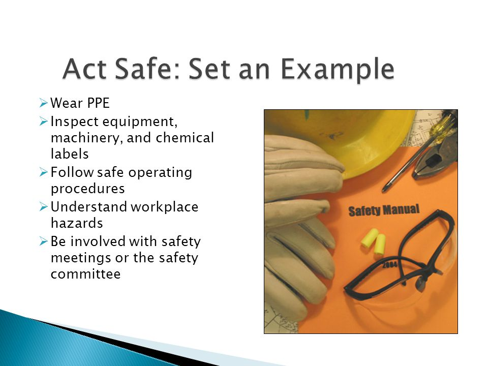  Wear PPE  Inspect equipment, machinery, and chemical labels  Follow safe operating procedures  Understand workplace hazards  Be involved with sa