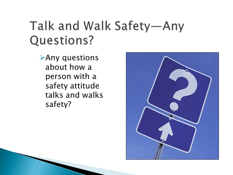  Any questions about how a person with a safety attitude talks and walks safety?