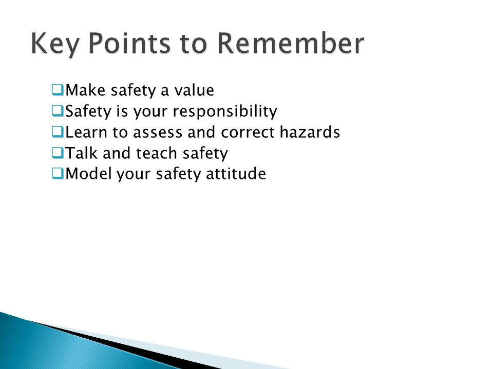  Make safety a value  Safety is your responsibility  Learn to assess and correct hazards  Talk and teach safety  Model your safety attitude